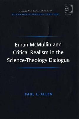 Ernan McMullin and Critical Realism in the Science-Theology Dialogue. Ashgate New Critical Thinking in Religion, Theology and Biblical Studies. Paul Allen