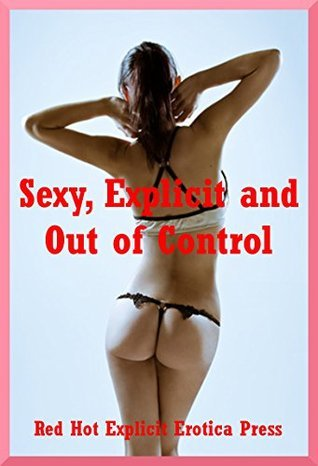 Sexy, Explicit and Out of Control: Forty Explicit Erotica Stories  by  Sandra Strike