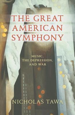 Great American Symphony, The: Music, the Depression, and War Nicholas Tawa