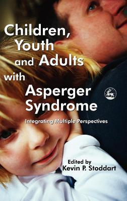 Children, Youth and Adults with Asperger Syndrome: Integrating Multiple Perspectives  by  Kevin P Stoddart