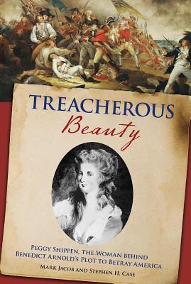 Treacherous Beauty: Peggy Shippen, the Woman Behind Benedict Arnolds Plot to Betray America  by  Mark Jacob