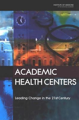 Academic Health Centers: Leading Change in the 21st Century  by  Committee on the Roles of Academic Health Centers in the 21st Century