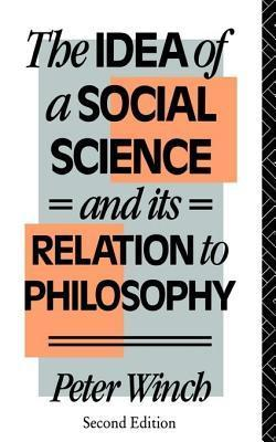 Idea of a Social Science: And Its Relation to Philosophy  by  Peter Winch