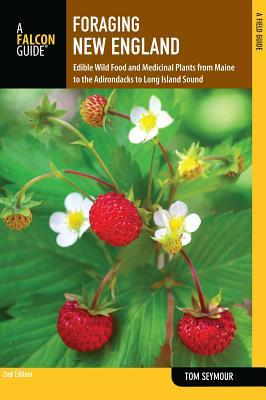 Foraging New England, 2nd: Edible Wild Food and Medicinal Plants from Maine to the Adirondacks to Long Island Sound Tom Seymour