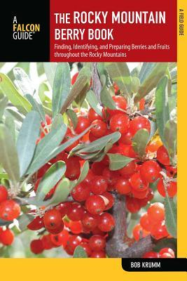 The Rocky Mountain Berry Book, 2nd: Finding, Identifying, and Preparing Berries and Fruits Throughout the Rocky Mountains Bob Krumm