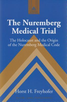 The Nuremberg Medical Trial: The Holocaust And The Origin Of The Nuremberg Medical Code Horst H. Freyhofer