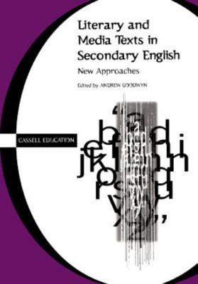 Literary and Media Texts in Secondary English: New Approaches Andrew Goodwyn