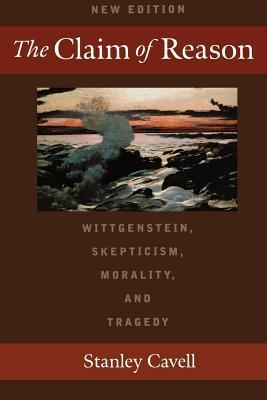 Claim of Reason: Wittgenstein, Skepticism, Morality, and Tragedy Stanley Cavell
