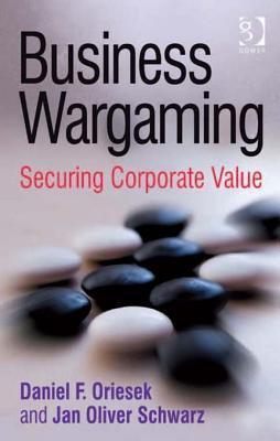 Business Wargaming: Securing Corporate Value  by  Daniel F. Oriesek