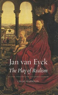 Jan Van Eyck: The Play of Realism, Second Updated and Expanded Edition Craig Harbison
