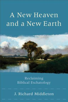 A New Heaven and a New Earth: Reclaiming Biblical Eschatology  by  J. Richard Middleton