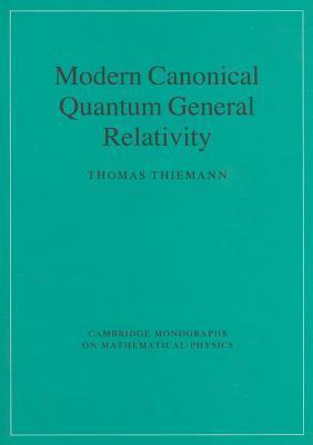 Modern Canonical Quantum General Relativity. Cambridge Monographs on Mathematical Physics.  by  Thomas Thiemann