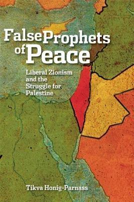 False Prophets of Peace: Liberal Zionism and the Struggle for Palestine Tikva Honig-Parnass
