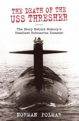 Death of the USS Thresher: The Story Behind Historys Deadliest Submarine Disaster Norman Polmar