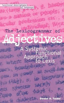 Lexicogrammar of Adjectives: A Systemic Functional Approach to Lexis. Functional Descriptions of Language Series.  by  Gordon Tucker
