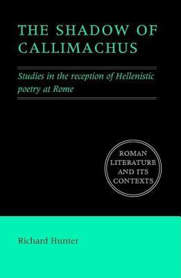Shadow of Callimachus, The: Studies in the Reception of Hellenistic Poetry at Rome Richard Hunter
