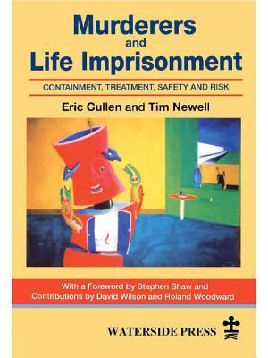 Murderers and Life Imprisonment: Containment, Treatment, Safety and Risk  by  Eric Cullen