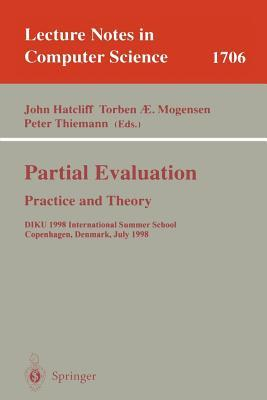 Partial Evaluation Practice and Theory: Diku 1998 International Summer School Copenhagen, Denmark, June 29 - July 10, 1998. Lecture Notes in Computer Science John Hatcliff