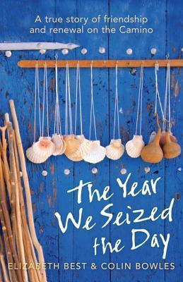 Year We Seized the Day: A True Story of Friendship and Renewal on the Camino Elizabeth Best