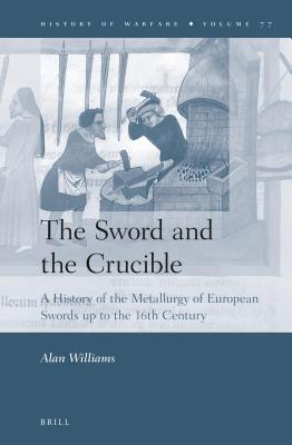 Sword and the Crucible: A History of the Metallurgy of European Swords Up to the 16th Century Alan Williams