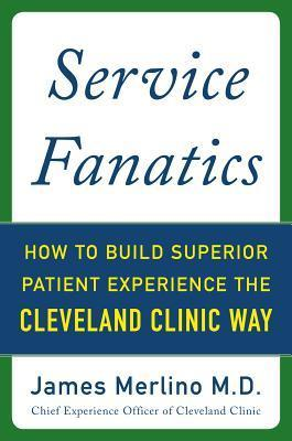 Service Fanatics: How to Build Superior Patient Experience the Cleveland Clinic Way James Merlino