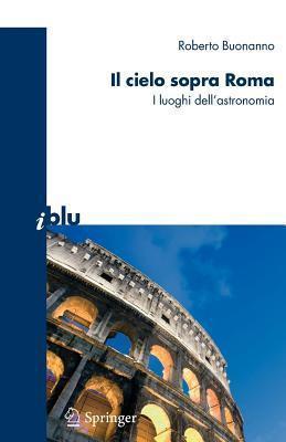 Il Cielo Sopra a Roma: I Luoghi Dellastronomia  by  Roberto Buonanno