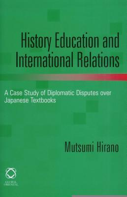 History Education and International Relations: A Case Study of Diplomatic Disputes Over Japanese Textbooks  by  Mutsumi Hirano
