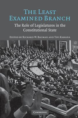 Least Examined Branch, The: The Role of Legislatures in the Constitutional State Richard W Bauman
