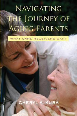 Navigating the Journey of Aging Parents: What Care Receivers Want: What Care Receivers Want  by  Cheryl A. Kuba