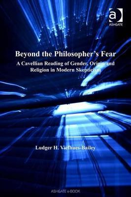 Beyond the Philosophers Fear: A Cavellian Reading of Gender, Origin and Religion in Modern Skepticism. Intersections: Continental and Analytic Philosophy. Ludger H Viefhues-Bailey