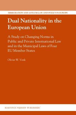 Dual Nationality in the European Union: A Study on Changing Norms in Public and Private International Law and in the Municipal Laws of Four Eu Member  by  Olivier Vonk