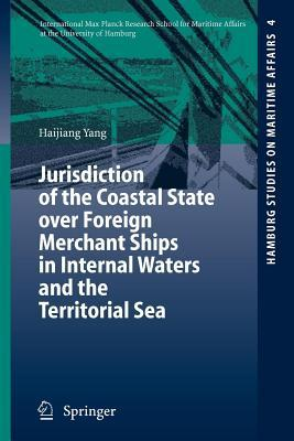 Jurisdiction of the Coastal State Over Foreign Merchant Ships in Internal Waters and the Territorial Sea  by  Haijiang Yang