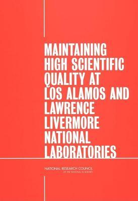 Maintaining High Scientific Quality at Los Alamos and Lawrence Livermore National Laboratories  by  National Research Council