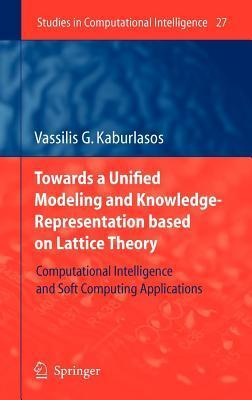 Towards a Unified Modeling and Knowledge-Representation Based on Lattice Theory: Computational Intelligence and Soft Computing Applications. Studies in Computational Intelligence.  by  Vassilis G. Kaburlasos