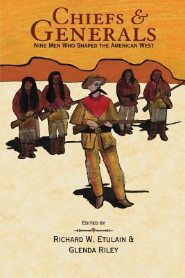 Chiefs and Generals: Nine Men Who Shaped the American West  by  Glenda Riley