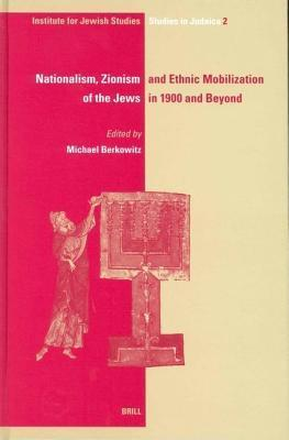 Nationalism, Zionism and Ethnic Mobilization of the Jews in 1900 and Beyond. Ijs Studies in Judaica, Volume 2 Michael Berkowitz