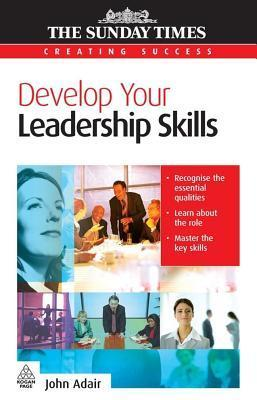 Develop Your Leadership Skills. the Sunday Times Creating Success Series.  by  John Adair