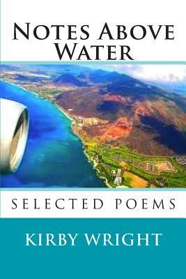 Notes Above Water: Selected Poems  by  Kirby Wright