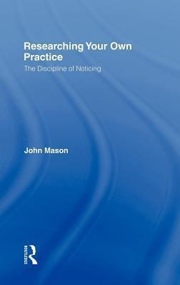 Researching Your Own Practice: The Discipline of Noticing  by  John   Mason
