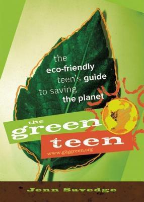 Green Teen: The Eco-Friendly Teens Guide to Saving the Planet Jenn Savedge