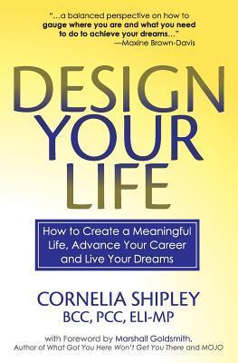 Design Your Life: How to Create a Meaningful Life, Advance Your Career and Live Your Dreams Cornelia Shipley