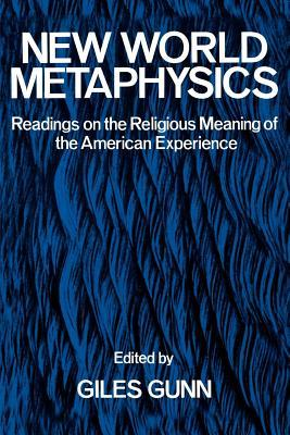 New World Metaphysics: Readings on the Religious Meaning of the American Experience  by  Giles B Gunn