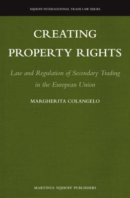 Creating Property Rights: Law and Regulation of Secondary Trading in the European Union  by  Margherita Colangelo