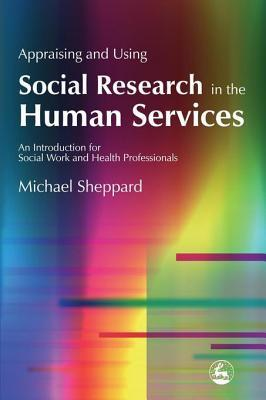 Appraising and Using Social Research in the Human Services: An Introduction for Social Work and Health Professionals  by  Michael Sheppard