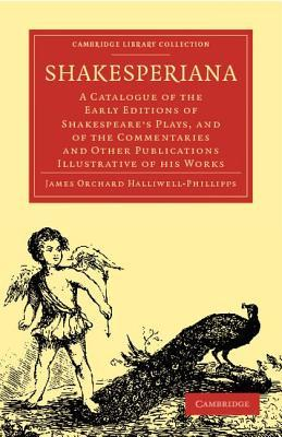 Shakesperiana: A Catalogue of the Early Editions of Shakespeares Plays, and of the Commentaries and Other Publications Illustrative of His Works  by  James Orchard Halliwell-Phillipps