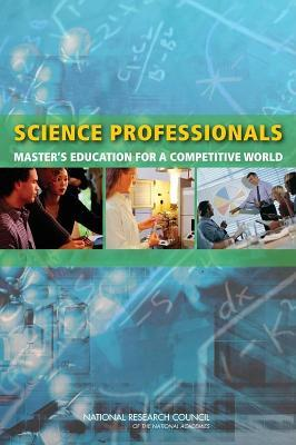 Science Professionals: Masters Education for a Competitive World  by  Committee on Enhancing the Masters Degree in the Natural Sciences