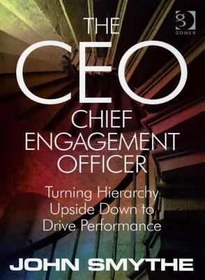 CEO: Chief Engagement Officer, The: Turning Hierarchy Upside Down to Drive Performance  by  John Smythe