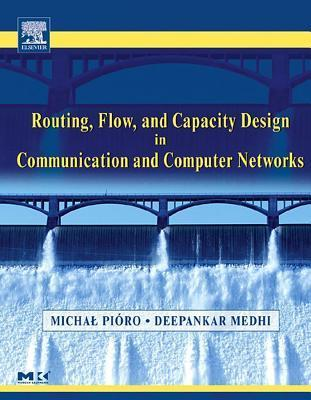 Routing, Flow, and Capacity Design in Communication and Computer Networks. the Morgan Kaufmann Series in Networking.  by  Deepankar Medhi