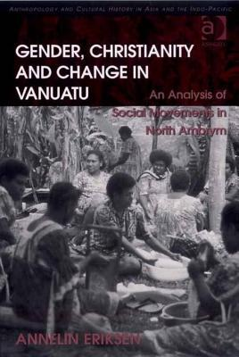 Gender, Christianity and Change in Vanuatu: An Analysis of Social Movements in North Ambrym. Anthropology and Cultural History in Asia and the Indo-Pacific.  by  Annelin Eriksen