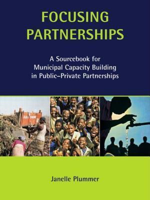 Focusing Partnerships: A Sourcebook for Municipal Capacity Building in Public-Private Partnerships Janelle Plummer